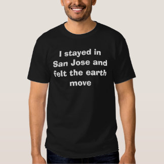 I stayed in San Jose and felt the earth move Tshirts