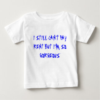 I STILL CAN'T PAY RENT BUT I'M SO GORGEOUS BABY T-Shirt