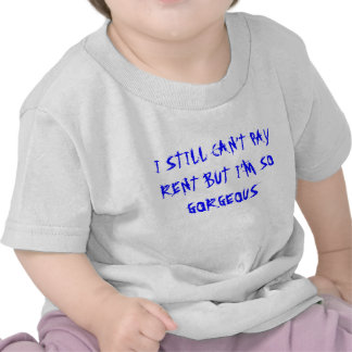 I STILL CAN'T PAY RENT BUT I'M SO GORGEOUS TEE SHIRTS