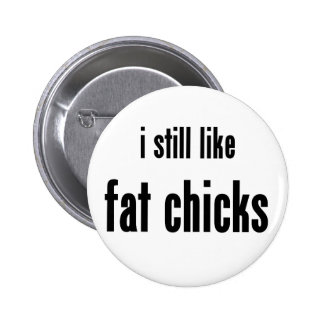 i still like fat chicks button