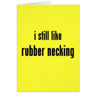 i still like rubber necking card