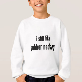 i still like rubber necking sweatshirt