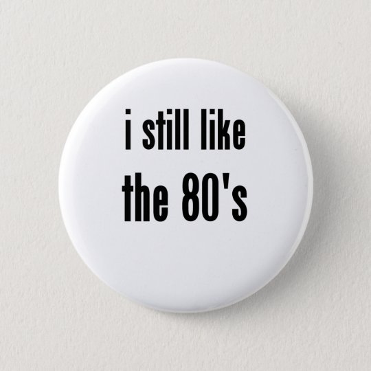 i still like the 80's pinback button