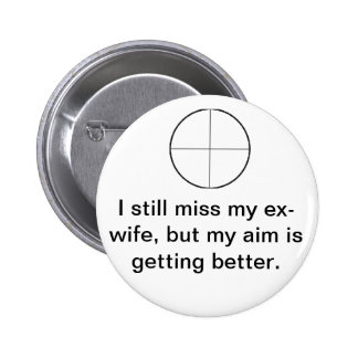 I still miss my ex-wife, but my aim is better. 2 inch round button