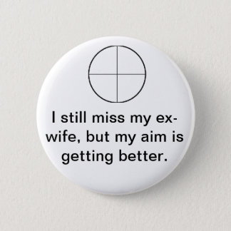 I still miss my ex-wife, but my aim is better. pinback button