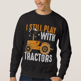I Still Play with Tractors Agriculture Farmer Sweatshirt