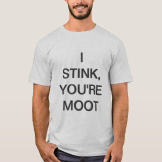 I Stink, You're Moot T-Shirt