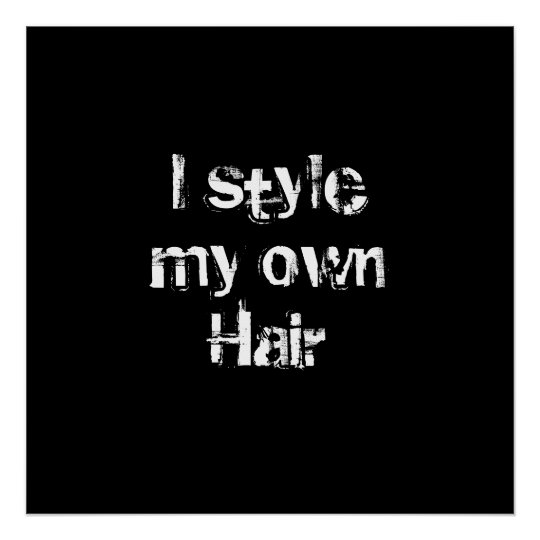I style my own Hair. Black and White. Poster