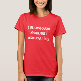 I succeeded because I kept FALLING. T-Shirt