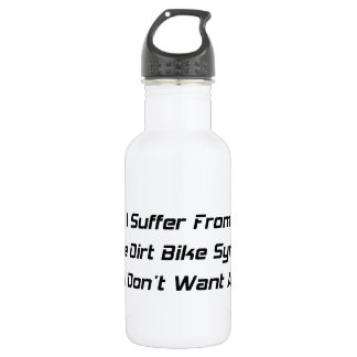 I Suffer From Dirt Bike Syndrome And I Dont What A 18oz Water Bottle