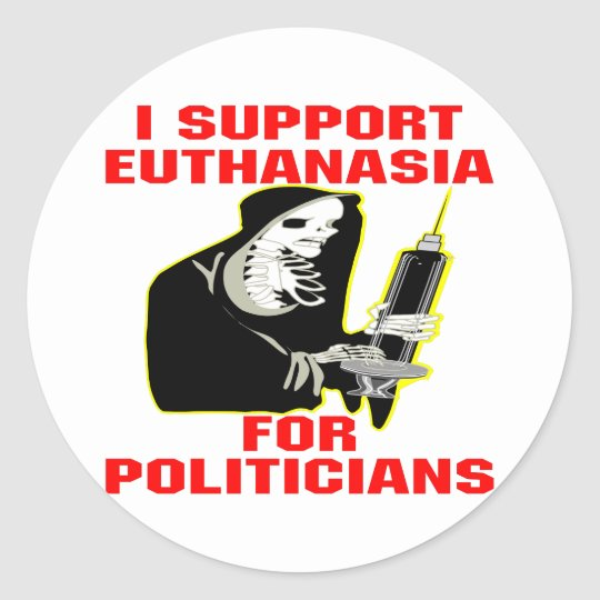 I Support Euthanasia For Politicians Classic Round Sticker