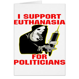 I Support Euthanasia For Politicians Greeting Card