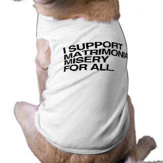 I SUPPORT MATRIMONIAL MISERY -.png Pet Clothes