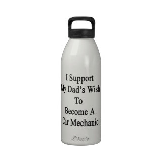 I Support My Dad's Wish To Become A Car Mechanic Reusable Water Bottles