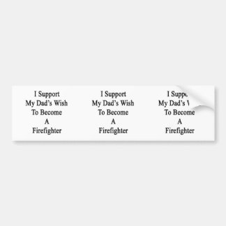 I Support My Dad's Wish To Become A Firefighter Car Bumper Sticker