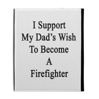 I Support My Dad's Wish To Become A Firefighter iPad Folio Covers