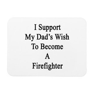 I Support My Dad's Wish To Become A Firefighter Rectangular Magnet