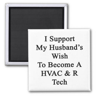 I Support My Husband's Wish To Become A HVAC R Tec Fridge Magnet