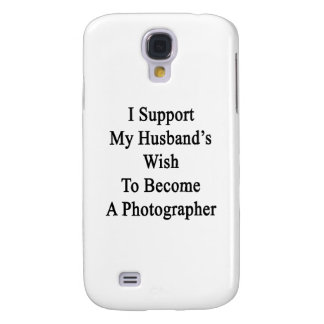 I Support My Husband's Wish To Become A Photograph Galaxy S4 Cases