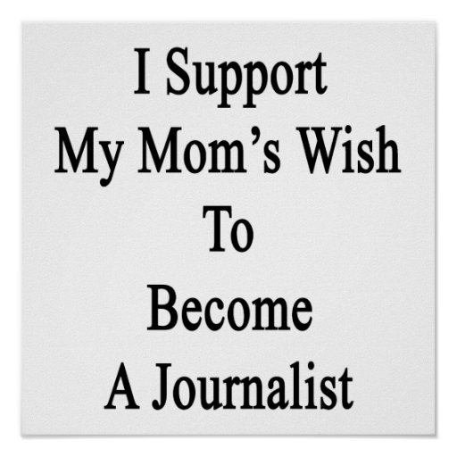I Support My Mom's Wish To Become A Journalist Poster