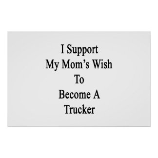 I Support My Mom's Wish To Become A Trucker Print