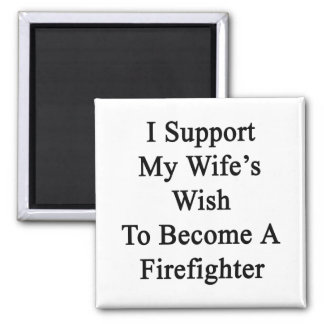 I Support My Wife's Wish To Become A Firefighter Refrigerator Magnets