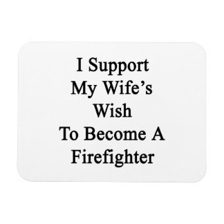 I Support My Wife's Wish To Become A Firefighter Vinyl Magnets