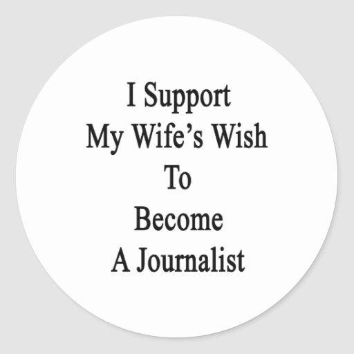 I Support My Wife's Wish To Become A Journalist Round Sticker