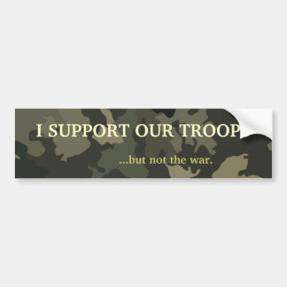 I SUPPORT OUR TROOPS...but not the war. Car Bumper Sticker