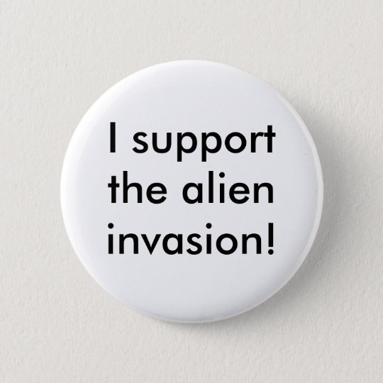 I support the alien invasion! pinback button