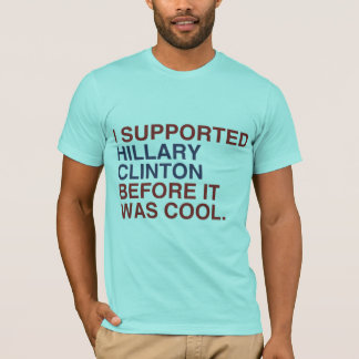 I SUPPORTED HILLARY CLINTON BEFORE IT WAS COOL -.p T-Shirt