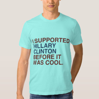 I SUPPORTED HILLARY CLINTON BEFORE IT WAS COOL -.p T Shirts