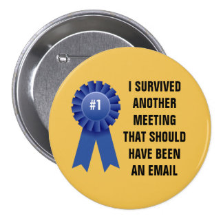 I survived another meeting that should have been a button