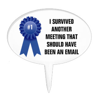 I survived another meeting that should have been a cake toppers