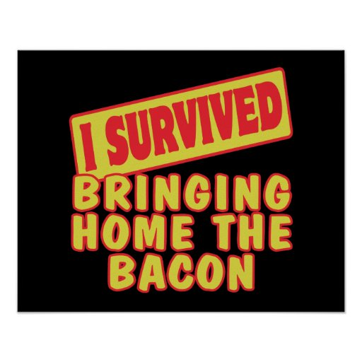 I SURVIVED BRINGING HOME THE BACON POSTER