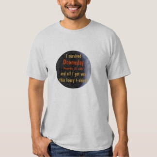 I Survived Doomsday 2012 Mayan Earth all I got was T Shirts