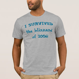 I SURVIVED the blizzard of 2006! T-Shirt