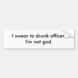 I swear to drunk officer,I'm not god. Bumper Sticker