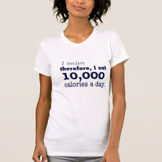 I swim, therefore, I eat 10,000 calories a day tee