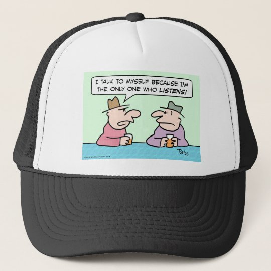I talk to myself because only I listen. Trucker Hat