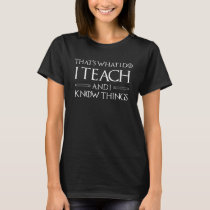 I Teach And I Know Things T-Shirt