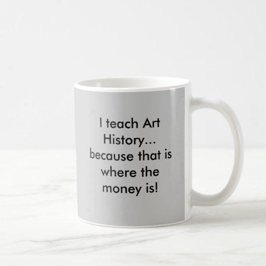 I teach Art History...because that is where the... Coffee Mug