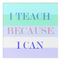 I Teach Because I Can Acrylic Print