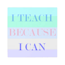 I Teach Because I Can Metal Print