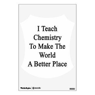 I Teach Chemistry To Make The World A Better Place Wall Graphics