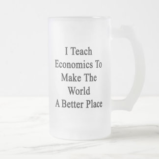 I Teach Economics To Make The World A Better Place 16 Oz Frosted Glass Beer Mug