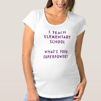 I Teach Elementary School What's Your Superpower? Maternity T-Shirt