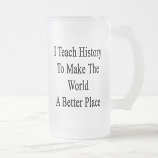 I Teach History To Make The World A Better Place 16 Oz Frosted Glass Beer Mug