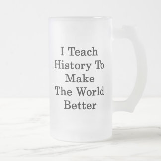 I Teach History To Make The World Better 16 Oz Frosted Glass Beer Mug