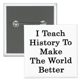 I Teach History To Make The World Better Pinback Buttons